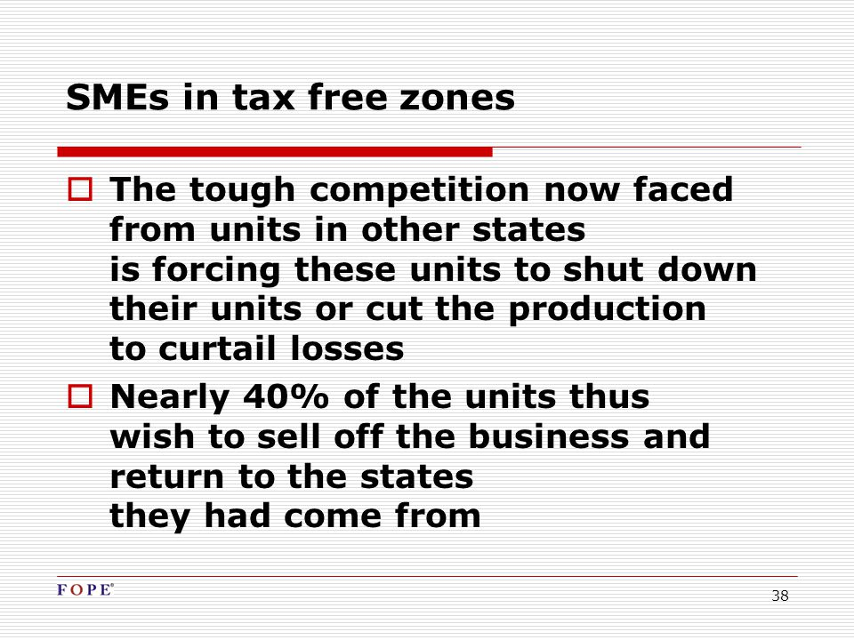38  The tough competition now faced from units in other states is forcing these units to shut down their units or cut the production to curtail losses  Nearly 40% of the units thus wish to sell off the business and return to the states they had come from SMEs in tax free zones