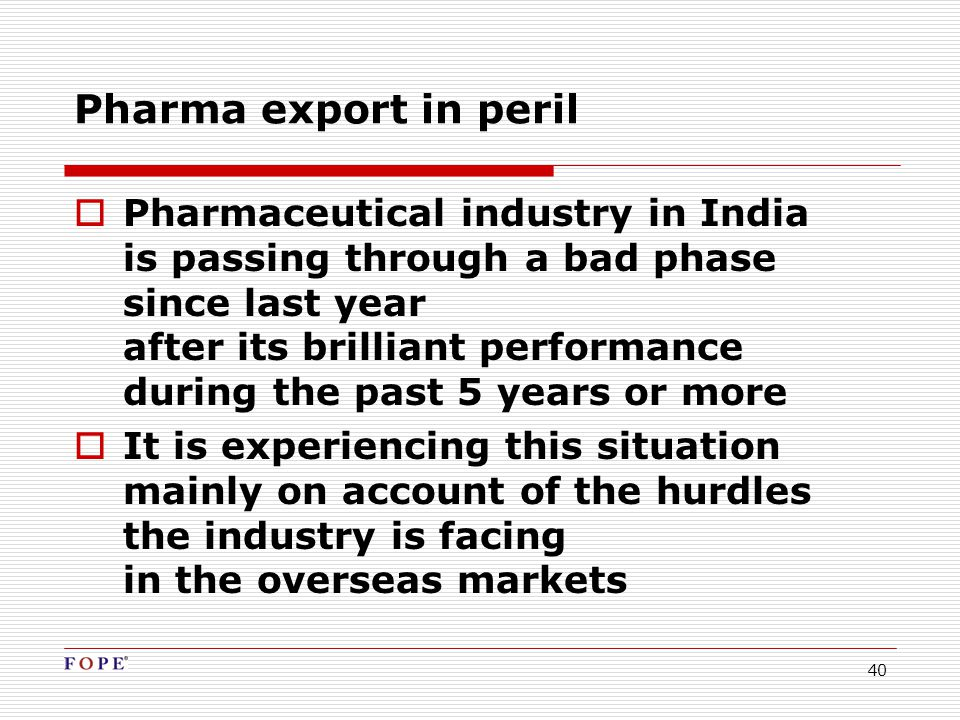 40  Pharmaceutical industry in India is passing through a bad phase since last year after its brilliant performance during the past 5 years or more  It is experiencing this situation mainly on account of the hurdles the industry is facing in the overseas markets Pharma export in peril