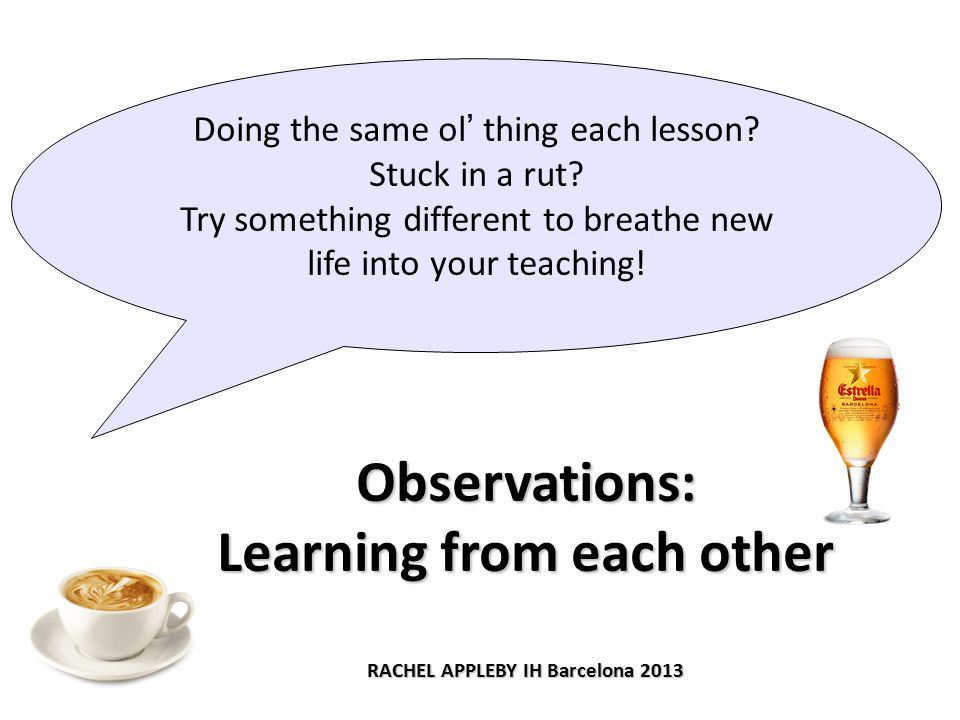 Observations: Learning from each other RACHEL APPLEBY IH Barcelona 2013 Doing the same ol' thing each lesson.