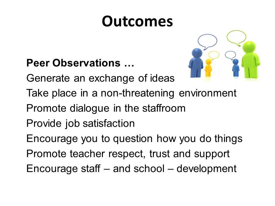 Outcomes Peer Observations … Generate an exchange of ideas Take place in a non-threatening environment Promote dialogue in the staffroom Provide job satisfaction Encourage you to question how you do things Promote teacher respect, trust and support Encourage staff – and school – development