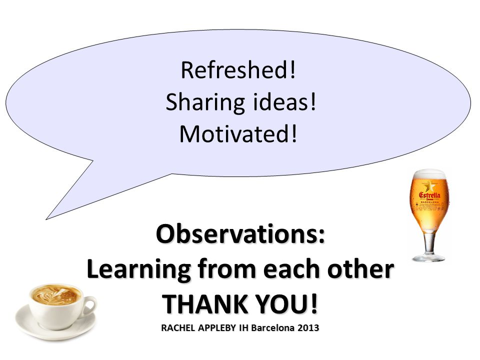 Observations: Learning from each other THANK YOU. RACHEL APPLEBY IH Barcelona 2013 Refreshed.