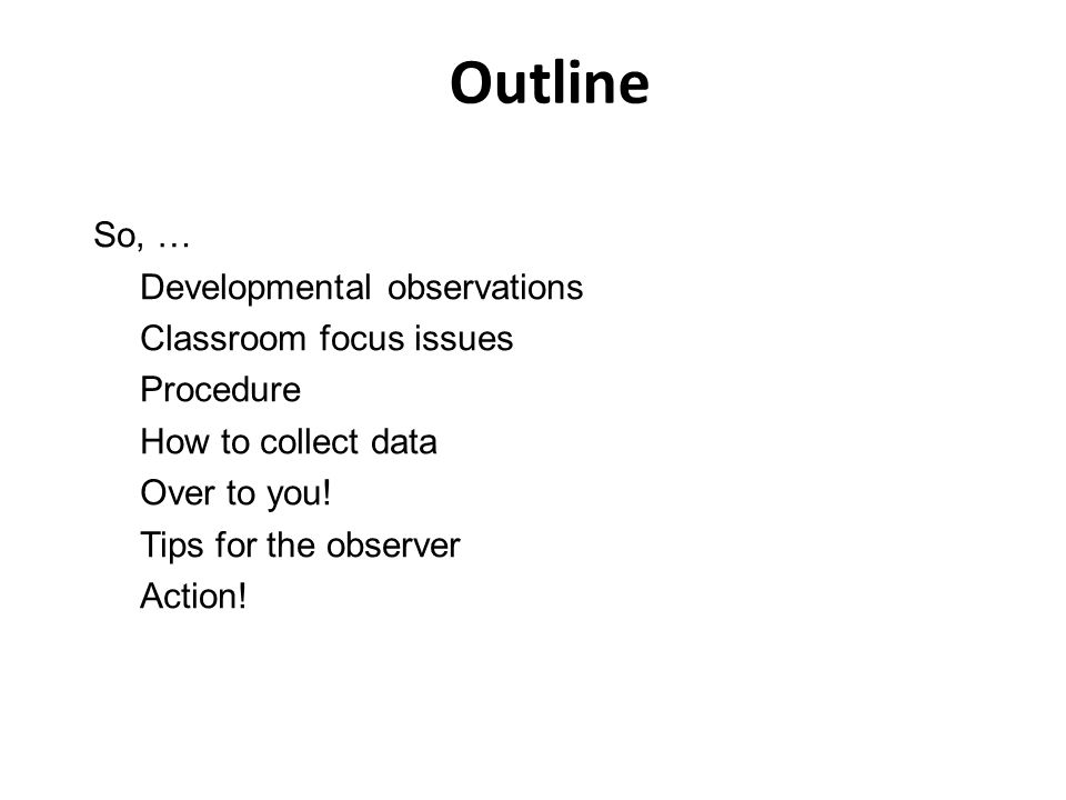 Outline So, … Developmental observations Classroom focus issues Procedure How to collect data Over to you.