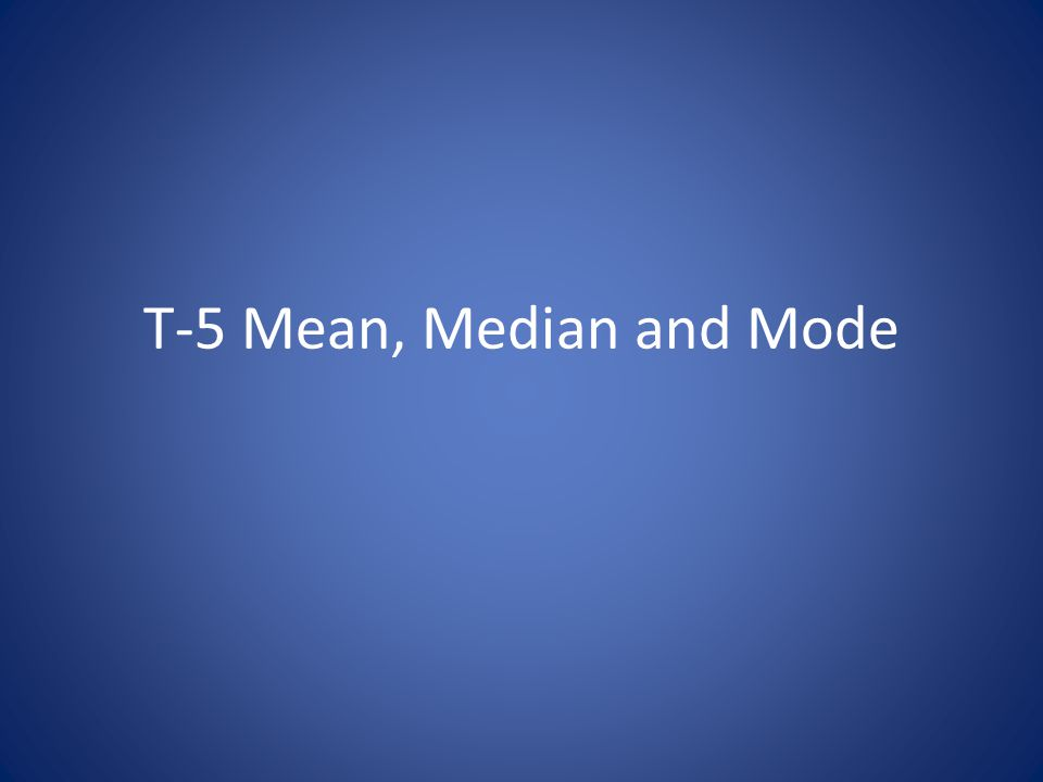 T-5 Mean, Median and Mode