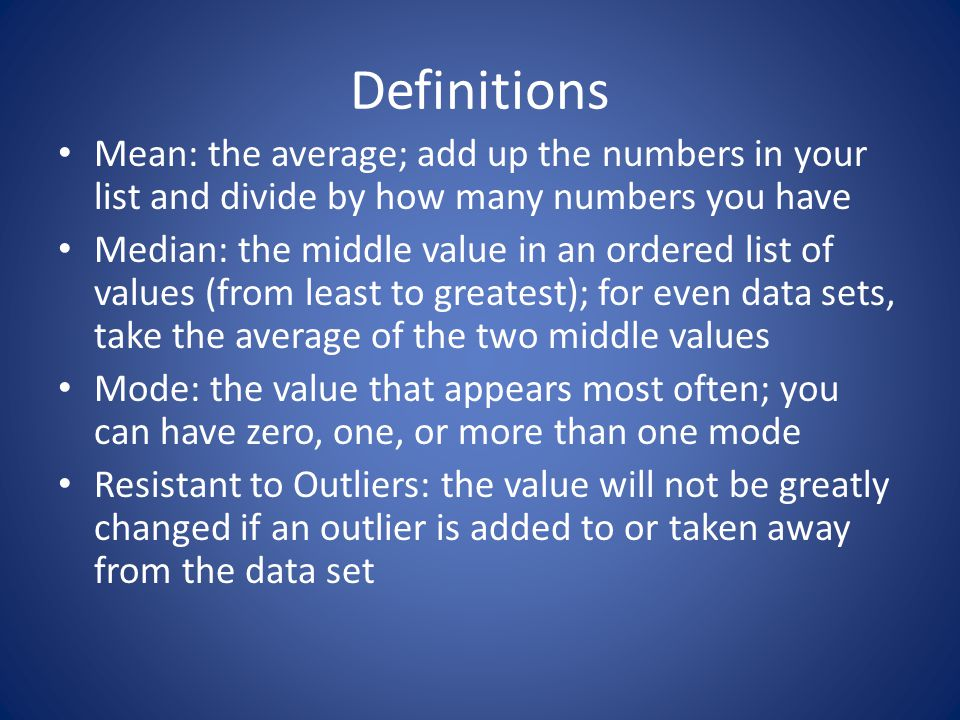 Definitions Mean: the average; add up the numbers in your list and divide by how many numbers you have Median: the middle value in an ordered list of values (from least to greatest); for even data sets, take the average of the two middle values Mode: the value that appears most often; you can have zero, one, or more than one mode Resistant to Outliers: the value will not be greatly changed if an outlier is added to or taken away from the data set