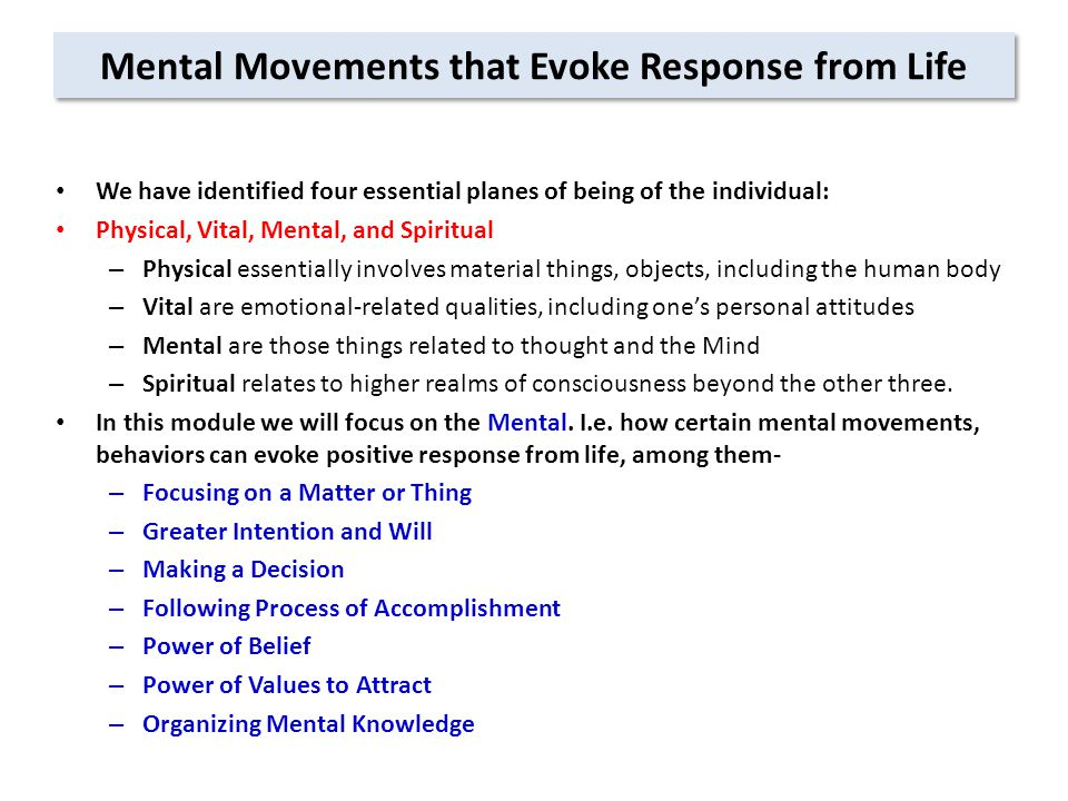 Mental Movements that Evoke Response from Life We have identified four essential planes of being of the individual: Physical, Vital, Mental, and Spiritual – Physical essentially involves material things, objects, including the human body – Vital are emotional-related qualities, including one's personal attitudes – Mental are those things related to thought and the Mind – Spiritual relates to higher realms of consciousness beyond the other three.