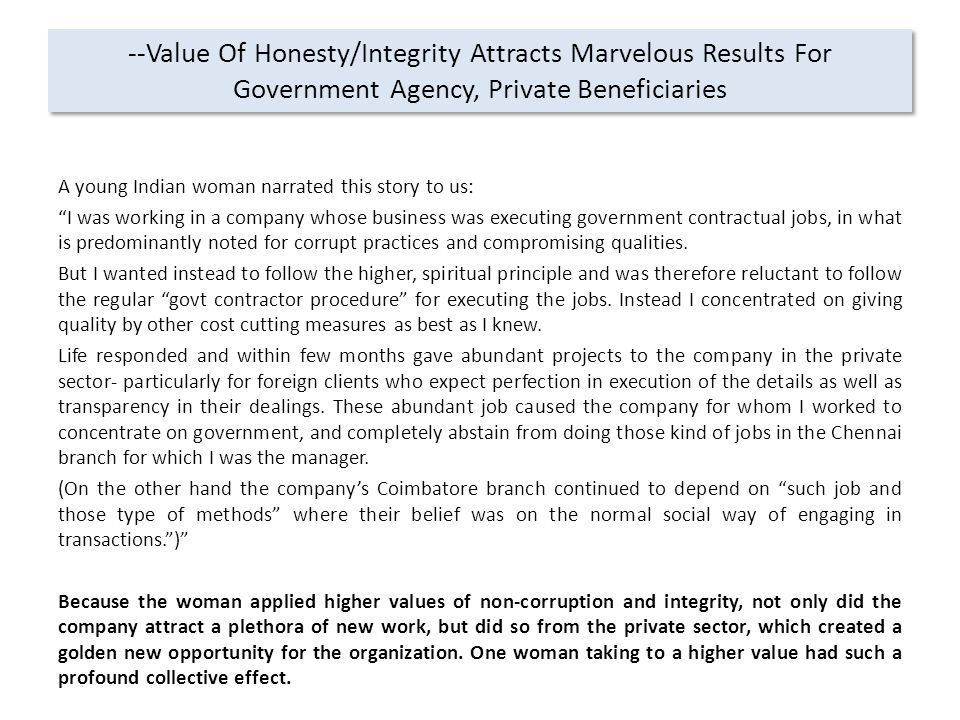 --Value Of Honesty/Integrity Attracts Marvelous Results For Government Agency, Private Beneficiaries A young Indian woman narrated this story to us: I was working in a company whose business was executing government contractual jobs, in what is predominantly noted for corrupt practices and compromising qualities.