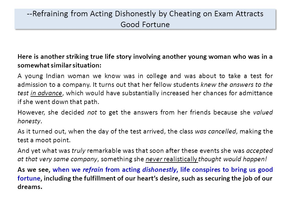 --Refraining from Acting Dishonestly by Cheating on Exam Attracts Good Fortune Here is another striking true life story involving another young woman who was in a somewhat similar situation: A young Indian woman we know was in college and was about to take a test for admission to a company.