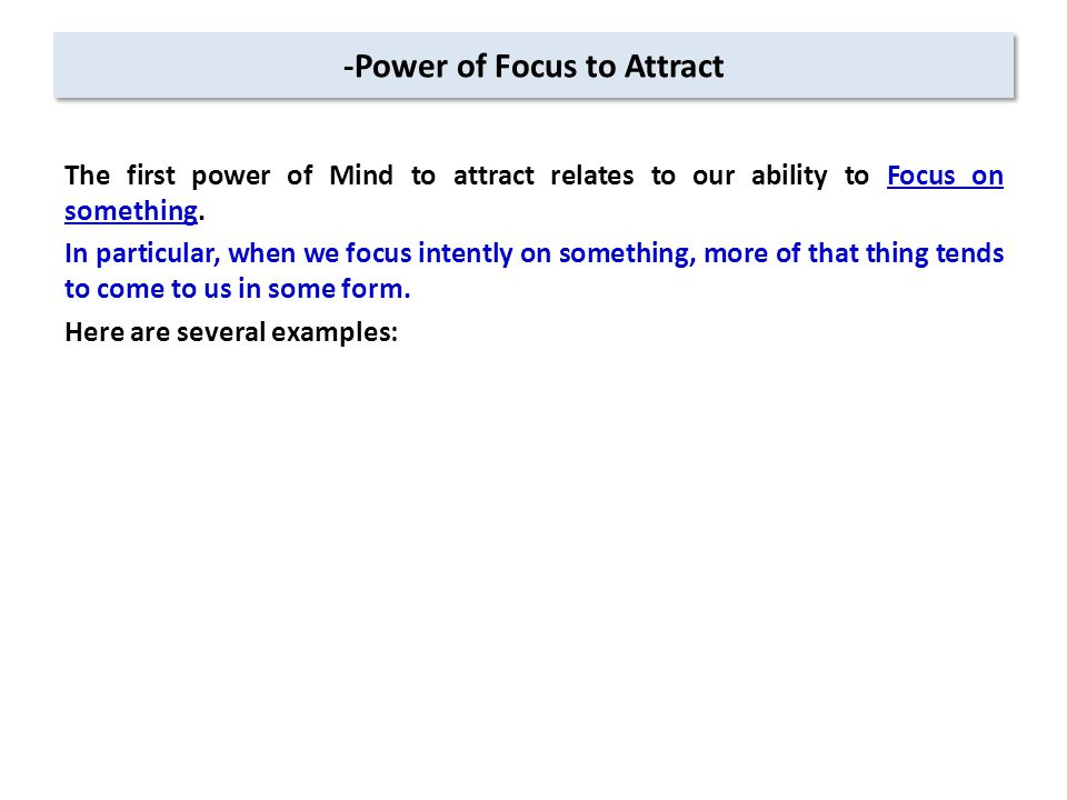 -Power of Focus to Attract The first power of Mind to attract relates to our ability to Focus on something.