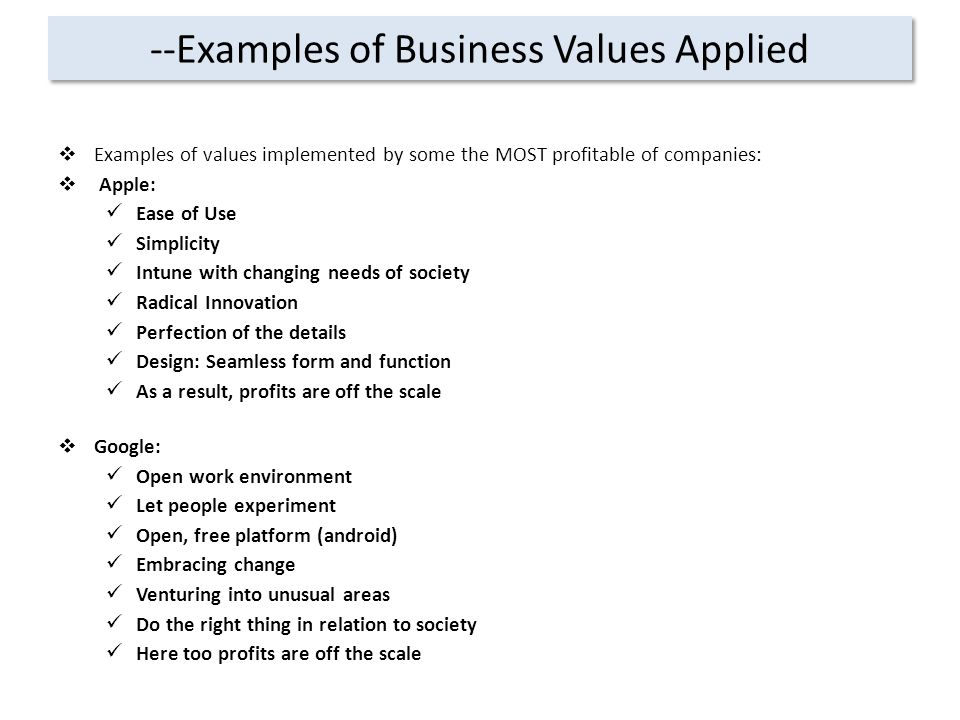 --Examples of Business Values Applied  Examples of values implemented by some the MOST profitable of companies:  Apple: Ease of Use Simplicity Intune with changing needs of society Radical Innovation Perfection of the details Design: Seamless form and function As a result, profits are off the scale  Google: Open work environment Let people experiment Open, free platform (android) Embracing change Venturing into unusual areas Do the right thing in relation to society Here too profits are off the scale