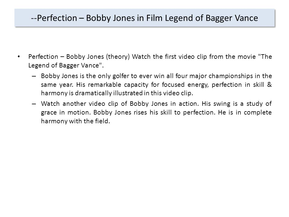 --Perfection – Bobby Jones in Film Legend of Bagger Vance Perfection – Bobby Jones (theory) Watch the first video clip from the movie The Legend of Bagger Vance .