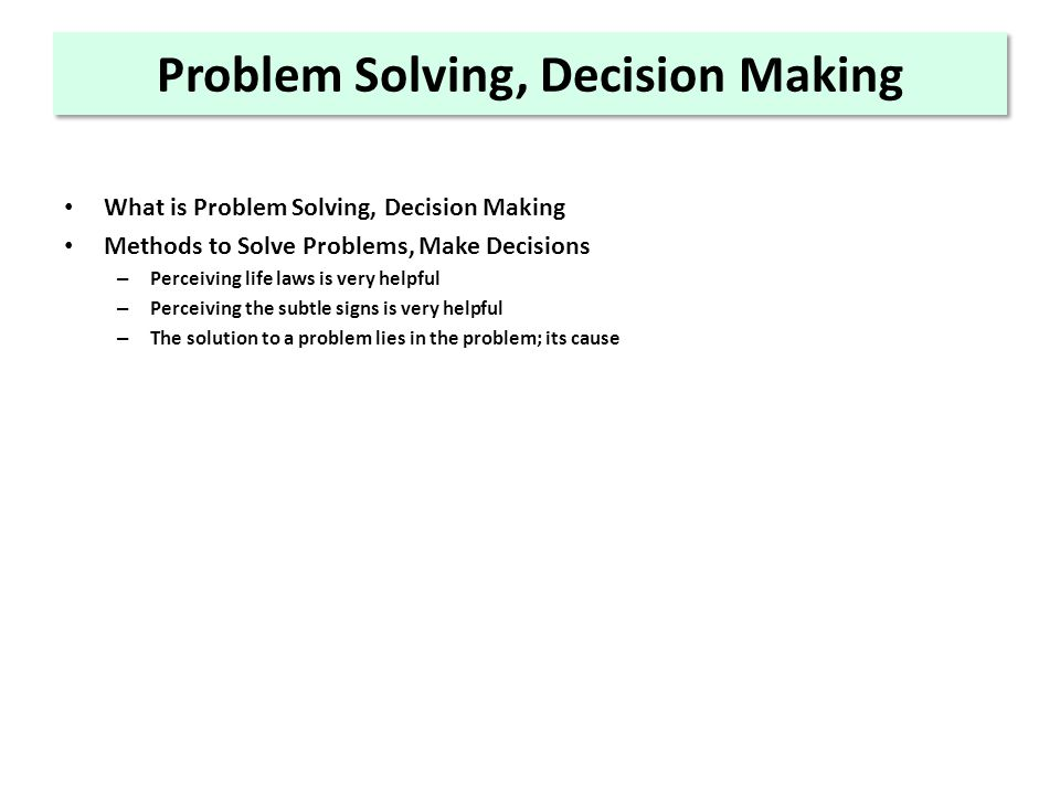 Problem Solving, Decision Making What is Problem Solving, Decision Making Methods to Solve Problems, Make Decisions – Perceiving life laws is very helpful – Perceiving the subtle signs is very helpful – The solution to a problem lies in the problem; its cause