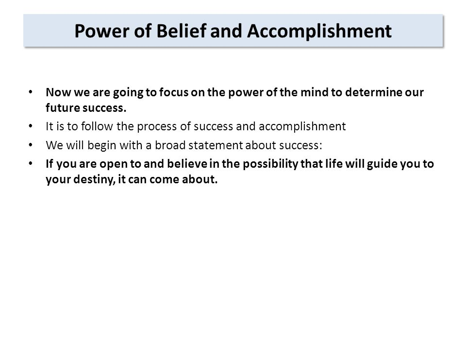 Power of Belief and Accomplishment Now we are going to focus on the power of the mind to determine our future success.