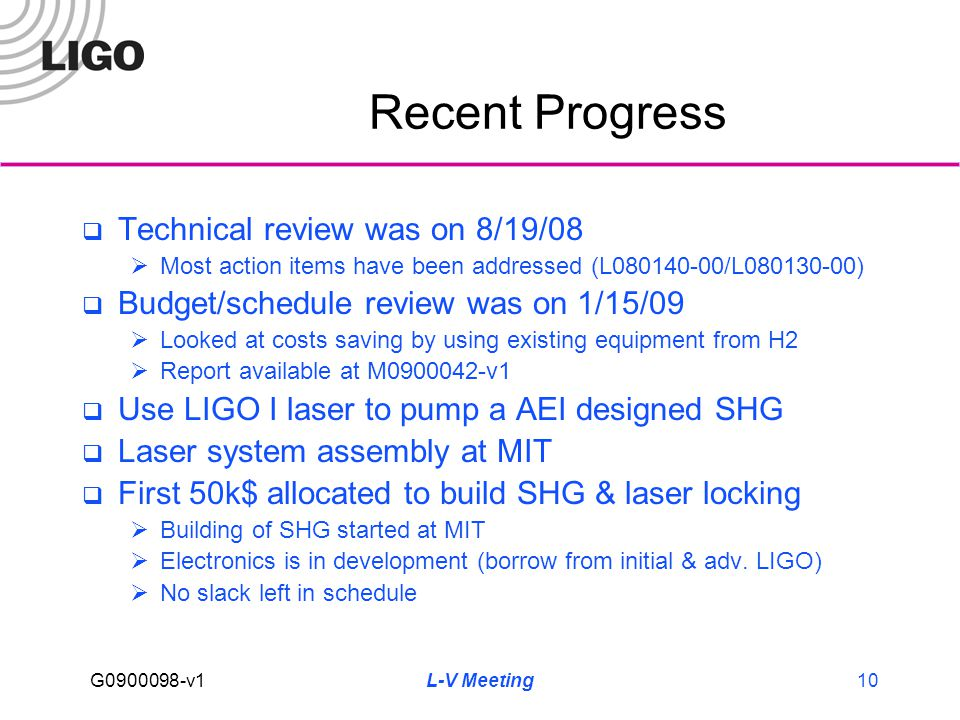 G0900098-v1 L-V Meeting10 Recent Progress  Technical review was on 8/19/08  Most action items have been addressed (L080140-00/L080130-00)  Budget/schedule review was on 1/15/09  Looked at costs saving by using existing equipment from H2  Report available at M0900042-v1  Use LIGO I laser to pump a AEI designed SHG  Laser system assembly at MIT  First 50k$ allocated to build SHG & laser locking  Building of SHG started at MIT  Electronics is in development (borrow from initial & adv.