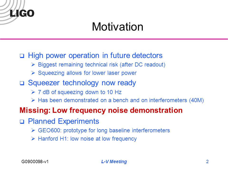 G0900098-v1 L-V Meeting2 Motivation  High power operation in future detectors  Biggest remaining technical risk (after DC readout)  Squeezing allows for lower laser power  Squeezer technology now ready  7 dB of squeezing down to 10 Hz  Has been demonstrated on a bench and on interferometers (40M) Missing: Low frequency noise demonstration  Planned Experiments  GEO600: prototype for long baseline interferometers  Hanford H1: low noise at low frequency