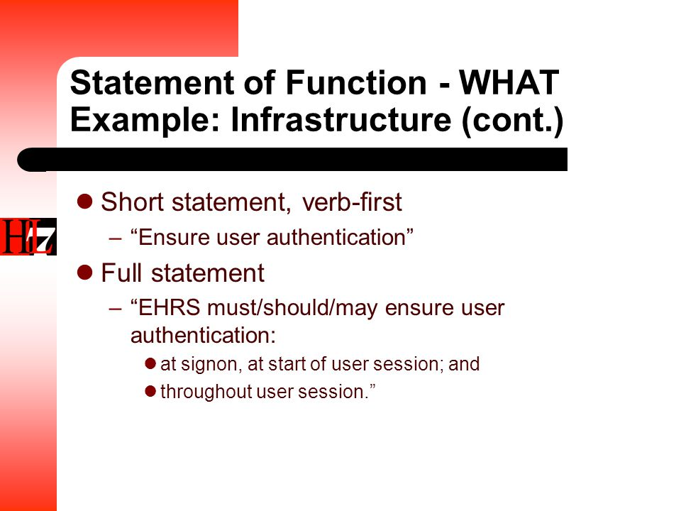 Statement of Function - WHAT Example: Infrastructure (cont.) Short statement, verb-first – Ensure user authentication Full statement – EHRS must/should/may ensure user authentication: at signon, at start of user session; and throughout user session.