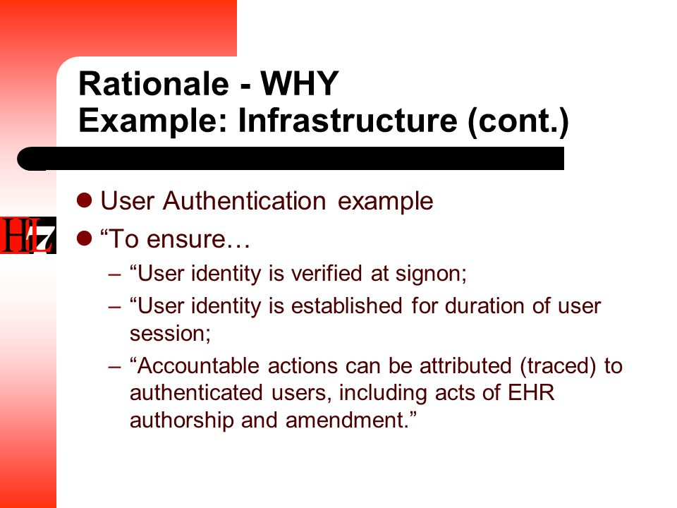 Rationale - WHY Example: Infrastructure (cont.) User Authentication example To ensure… – User identity is verified at signon; – User identity is established for duration of user session; – Accountable actions can be attributed (traced) to authenticated users, including acts of EHR authorship and amendment.