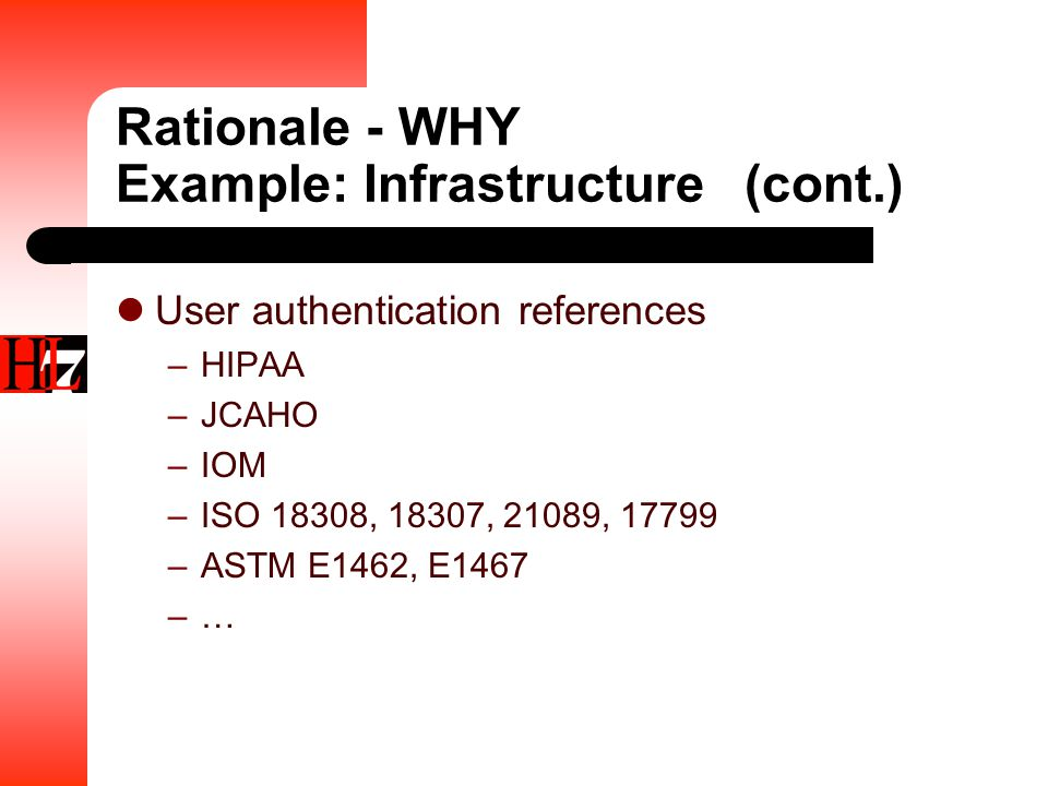 Rationale - WHY Example: Infrastructure(cont.) User authentication references –HIPAA –JCAHO –IOM –ISO 18308, 18307, 21089, 17799 –ASTM E1462, E1467 –…