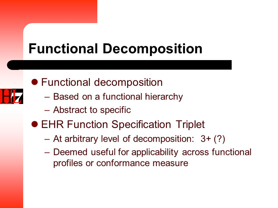 Functional Decomposition Functional decomposition –Based on a functional hierarchy –Abstract to specific EHR Function Specification Triplet –At arbitrary level of decomposition: 3+ ( ) –Deemed useful for applicability across functional profiles or conformance measure