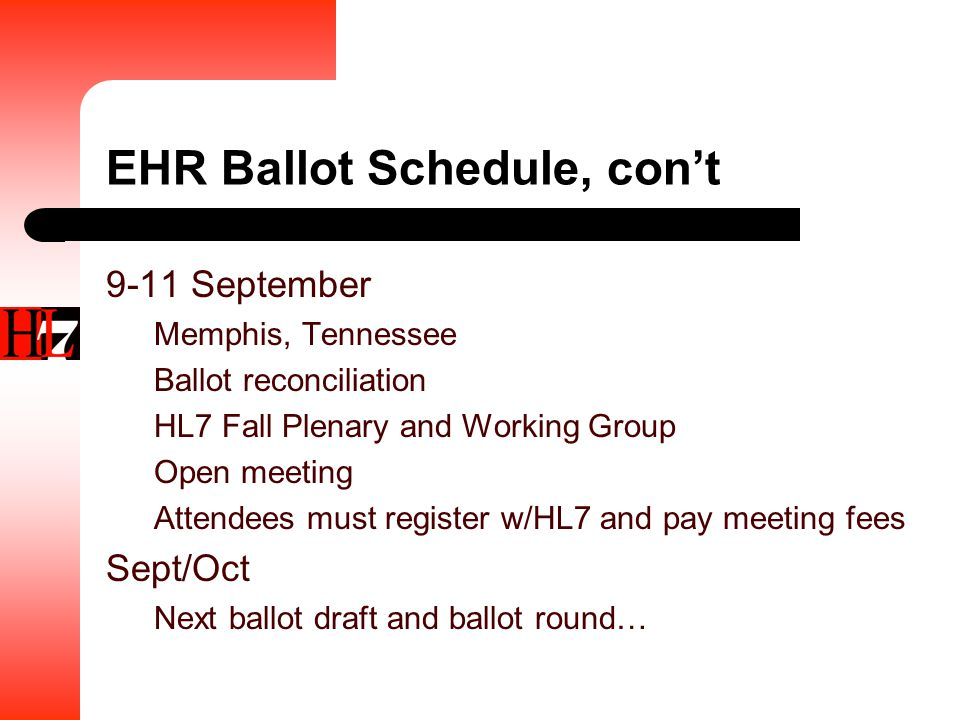 EHR Ballot Schedule, con't 9-11 September Memphis, Tennessee Ballot reconciliation HL7 Fall Plenary and Working Group Open meeting Attendees must register w/HL7 and pay meeting fees Sept/Oct Next ballot draft and ballot round…
