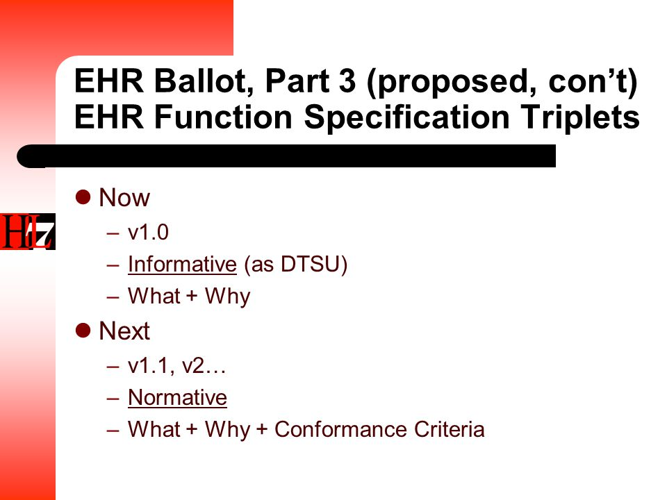 EHR Ballot, Part 3 (proposed, con't) EHR Function Specification Triplets Now –v1.0 –Informative (as DTSU) –What + Why Next –v1.1, v2… –Normative –What + Why + Conformance Criteria