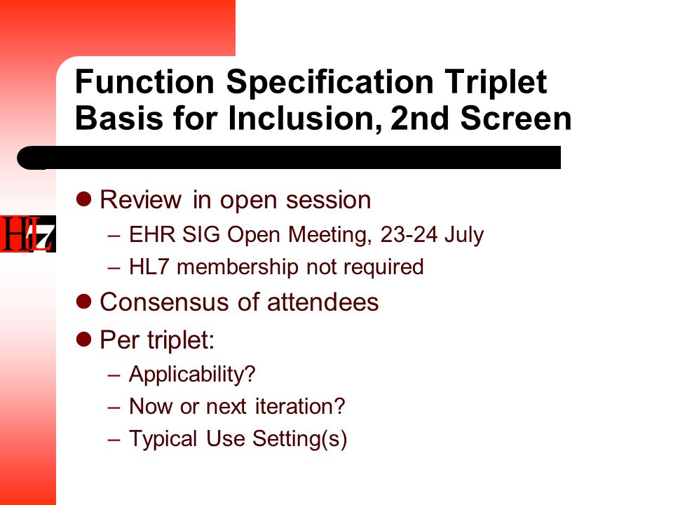 Function Specification Triplet Basis for Inclusion, 2nd Screen Review in open session –EHR SIG Open Meeting, 23-24 July –HL7 membership not required Consensus of attendees Per triplet: –Applicability.