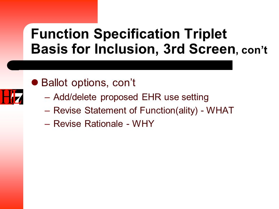 Function Specification Triplet Basis for Inclusion, 3rd Screen, con't Ballot options, con't –Add/delete proposed EHR use setting –Revise Statement of Function(ality) - WHAT –Revise Rationale - WHY