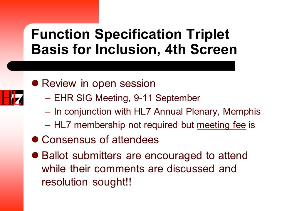Function Specification Triplet Basis for Inclusion, 4th Screen Review in open session –EHR SIG Meeting, 9-11 September –In conjunction with HL7 Annual Plenary, Memphis –HL7 membership not required but meeting fee is Consensus of attendees Ballot submitters are encouraged to attend while their comments are discussed and resolution sought!!