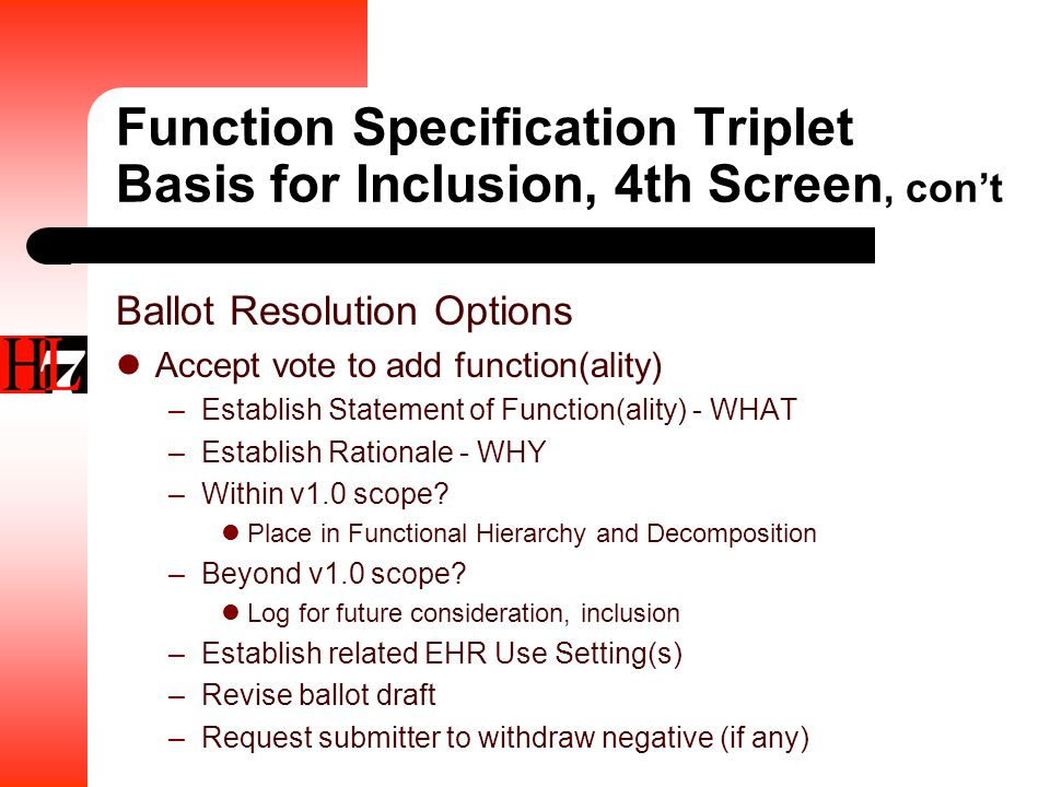 Function Specification Triplet Basis for Inclusion, 4th Screen, con't Ballot Resolution Options Accept vote to add function(ality) –Establish Statement of Function(ality) - WHAT –Establish Rationale - WHY –Within v1.0 scope.