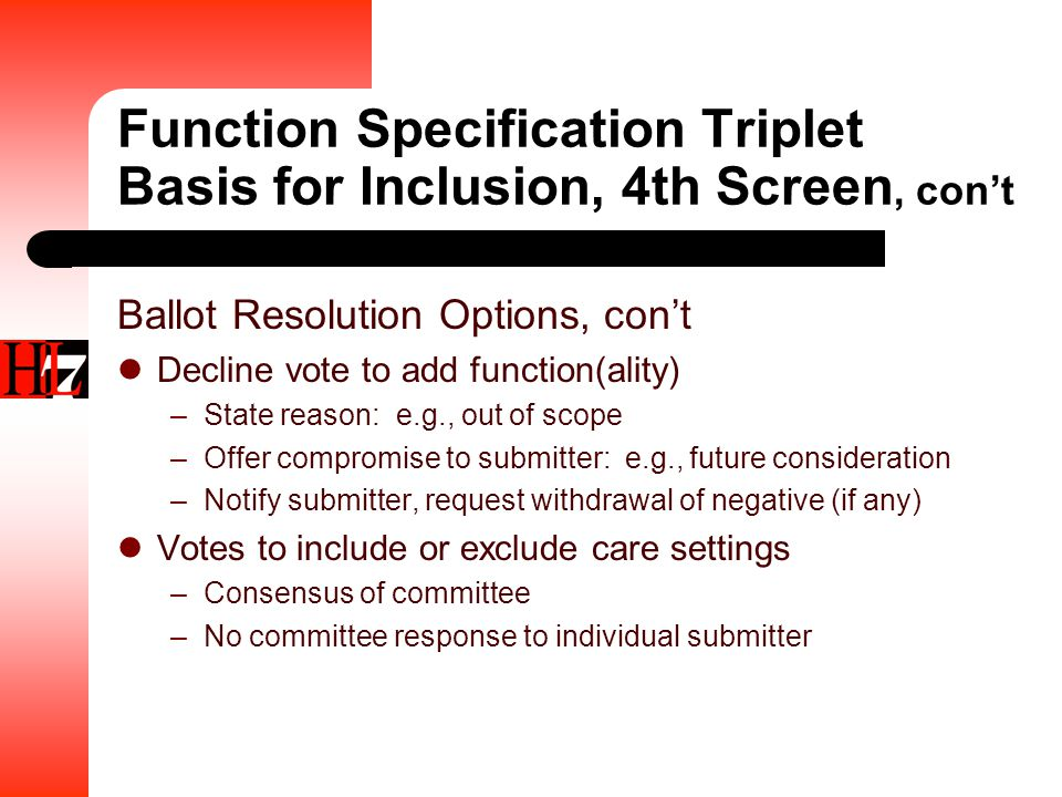 Function Specification Triplet Basis for Inclusion, 4th Screen, con't Ballot Resolution Options, con't Decline vote to add function(ality) –State reason: e.g., out of scope –Offer compromise to submitter: e.g., future consideration –Notify submitter, request withdrawal of negative (if any) Votes to include or exclude care settings –Consensus of committee –No committee response to individual submitter