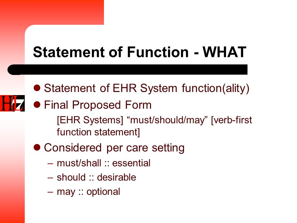 Statement of Function - WHAT Statement of EHR System function(ality) Final Proposed Form [EHR Systems] must/should/may [verb-first function statement] Considered per care setting –must/shall :: essential –should :: desirable –may :: optional