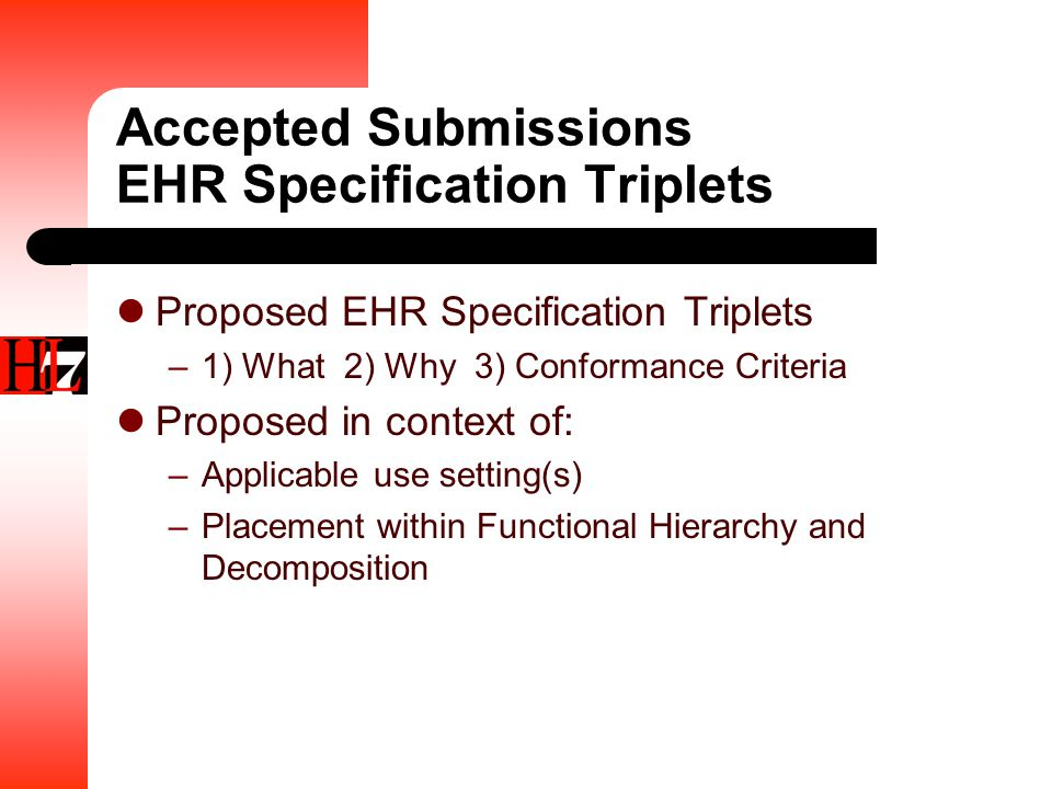 Accepted Submissions EHR Specification Triplets Proposed EHR Specification Triplets –1) What 2) Why 3) Conformance Criteria Proposed in context of: –Applicable use setting(s) –Placement within Functional Hierarchy and Decomposition