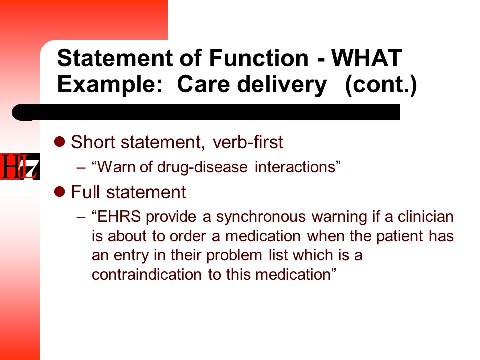 Statement of Function - WHAT Example: Care delivery(cont.) Short statement, verb-first – Warn of drug-disease interactions Full statement – EHRS provide a synchronous warning if a clinician is about to order a medication when the patient has an entry in their problem list which is a contraindication to this medication