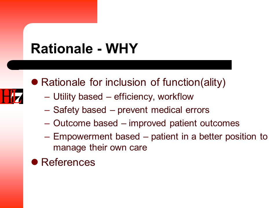 Rationale - WHY Rationale for inclusion of function(ality) –Utility based – efficiency, workflow –Safety based – prevent medical errors –Outcome based – improved patient outcomes –Empowerment based – patient in a better position to manage their own care References