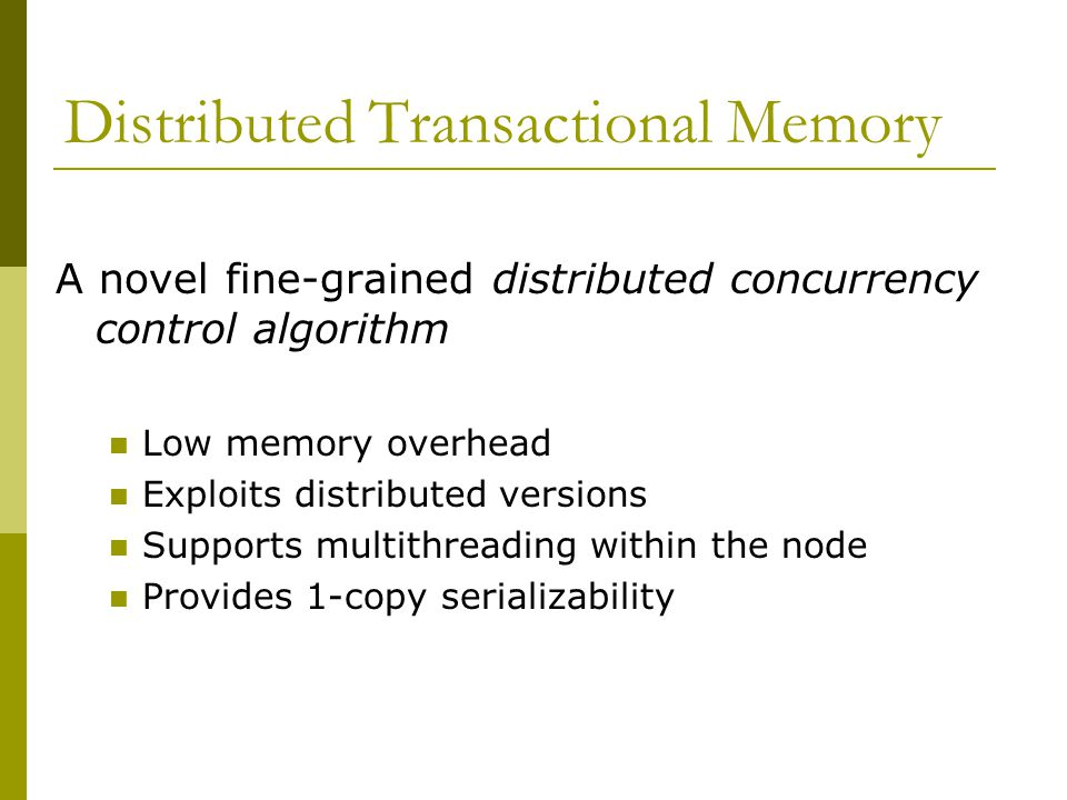 Distributed Transactional Memory A novel fine-grained distributed concurrency control algorithm Low memory overhead Exploits distributed versions Supports multithreading within the node Provides 1-copy serializability