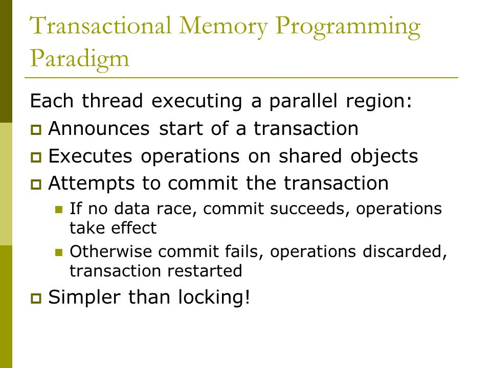 Transactional Memory Programming Paradigm Each thread executing a parallel region:  Announces start of a transaction  Executes operations on shared objects  Attempts to commit the transaction If no data race, commit succeeds, operations take effect Otherwise commit fails, operations discarded, transaction restarted  Simpler than locking!