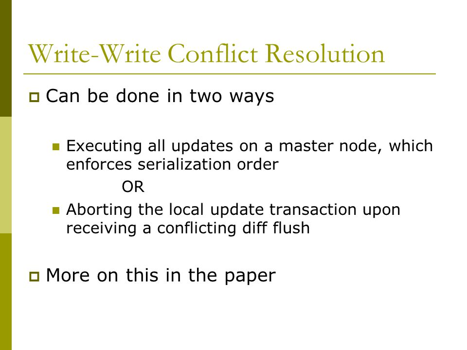 Write-Write Conflict Resolution  Can be done in two ways Executing all updates on a master node, which enforces serialization order OR Aborting the local update transaction upon receiving a conflicting diff flush  More on this in the paper