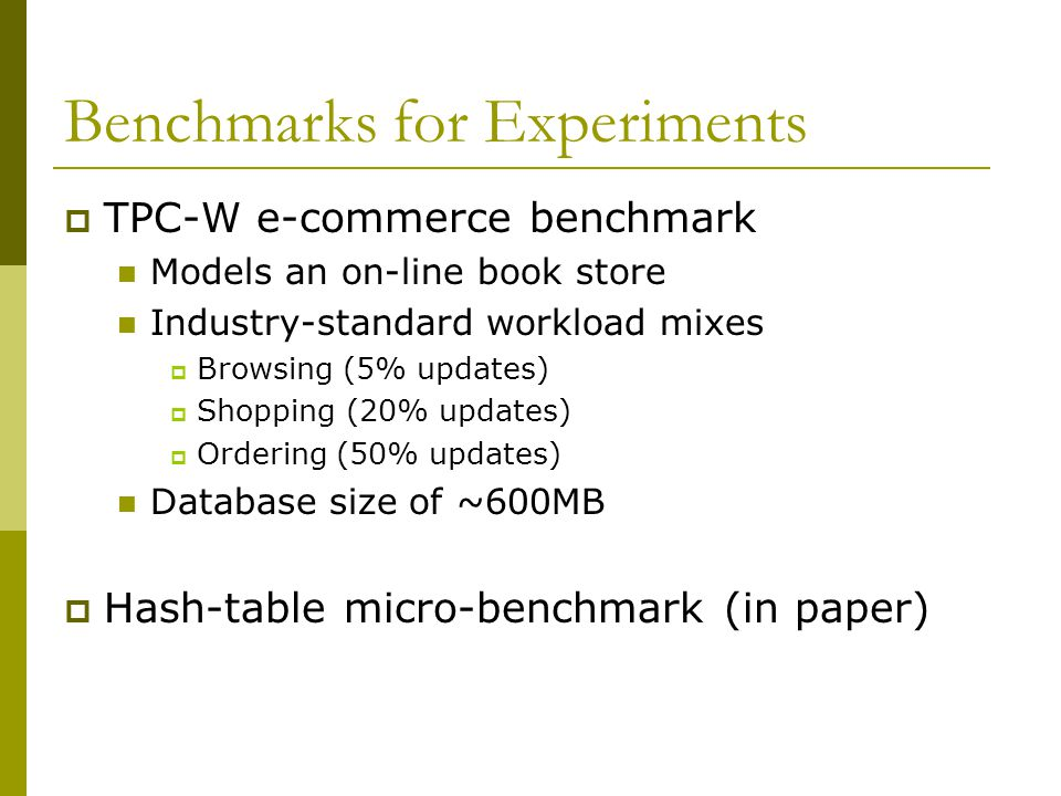 Benchmarks for Experiments  TPC-W e-commerce benchmark Models an on-line book store Industry-standard workload mixes  Browsing (5% updates)  Shopping (20% updates)  Ordering (50% updates) Database size of ~600MB  Hash-table micro-benchmark (in paper)
