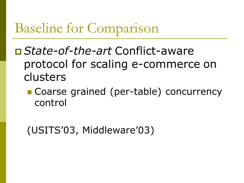 Baseline for Comparison  State-of-the-art Conflict-aware protocol for scaling e-commerce on clusters Coarse grained (per-table) concurrency control (USITS'03, Middleware'03)