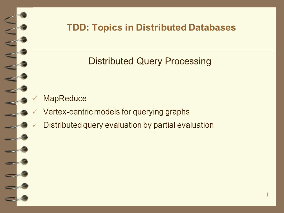 1 TDD: Topics in Distributed Databases Distributed Query Processing MapReduce Vertex-centric models for querying graphs Distributed query evaluation by partial evaluation