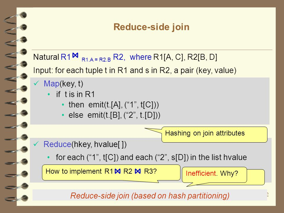 12 Reduce-side join Reduce-side join (based on hash partitioning) Input: for each tuple t in R1 and s in R2, a pair (key, value) Natural R1 R1.A = R2.B R2, where R1[A, C], R2[B, D] Map(key, t) if t is in R1 then emit(t.[A], ( 1 , t[C])) else emit(t.[B], ( 2 , t.[D])) Reduce(hkey, hvalue[ ]) for each ( 1 , t[C]) and each ( 2 , s[D]) in the list hvalue emit((hkey, t[C], s[D]), hkey) Hashing on join attributes Nested loop How to implement R1 R2 R3.