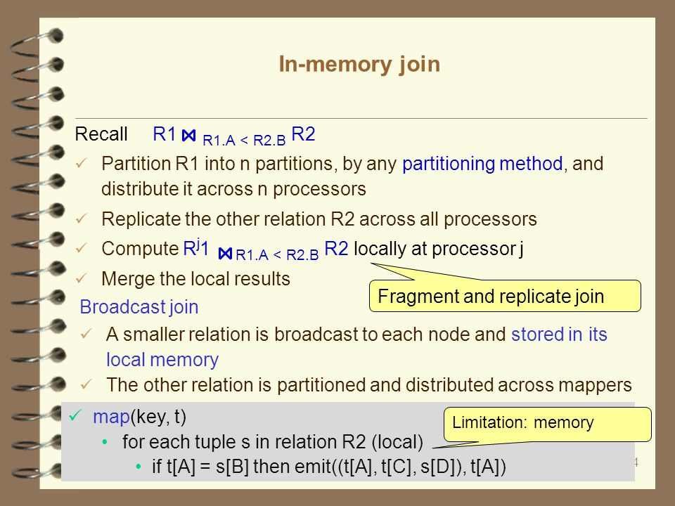 14 In-memory join Recall R1 R1.A < R2.B R2 Partition R1 into n partitions, by any partitioning method, and distribute it across n processors Replicate the other relation R2 across all processors Compute R j 1 R1.A < R2.B R2 locally at processor j Merge the local results Fragment and replicate join map(key, t) for each tuple s in relation R2 (local) if t[A] = s[B] then emit((t[A], t[C], s[D]), t[A]) Broadcast join A smaller relation is broadcast to each node and stored in its local memory The other relation is partitioned and distributed across mappers Limitation: memory