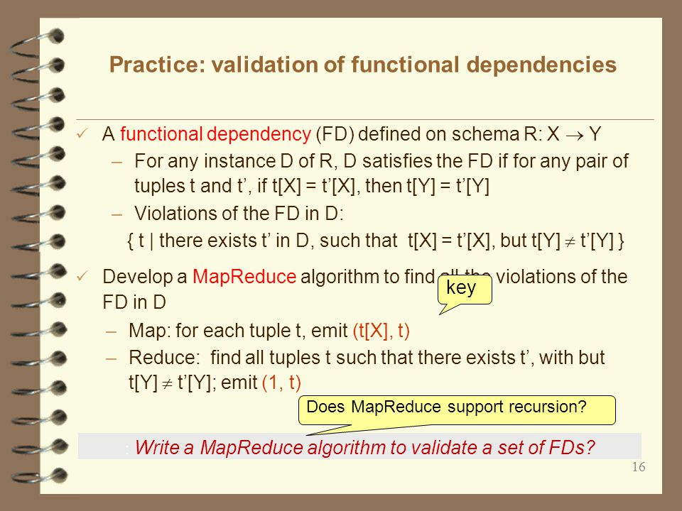 16 Practice: validation of functional dependencies A functional dependency (FD) defined on schema R: X  Y –For any instance D of R, D satisfies the FD if for any pair of tuples t and t', if t[X] = t'[X], then t[Y] = t'[Y] –Violations of the FD in D: { t | there exists t' in D, such that t[X] = t'[X], but t[Y]  t'[Y] } Develop a MapReduce algorithm to find all the violations of the FD in D key : Write a MapReduce algorithm to validate a set of FDs.