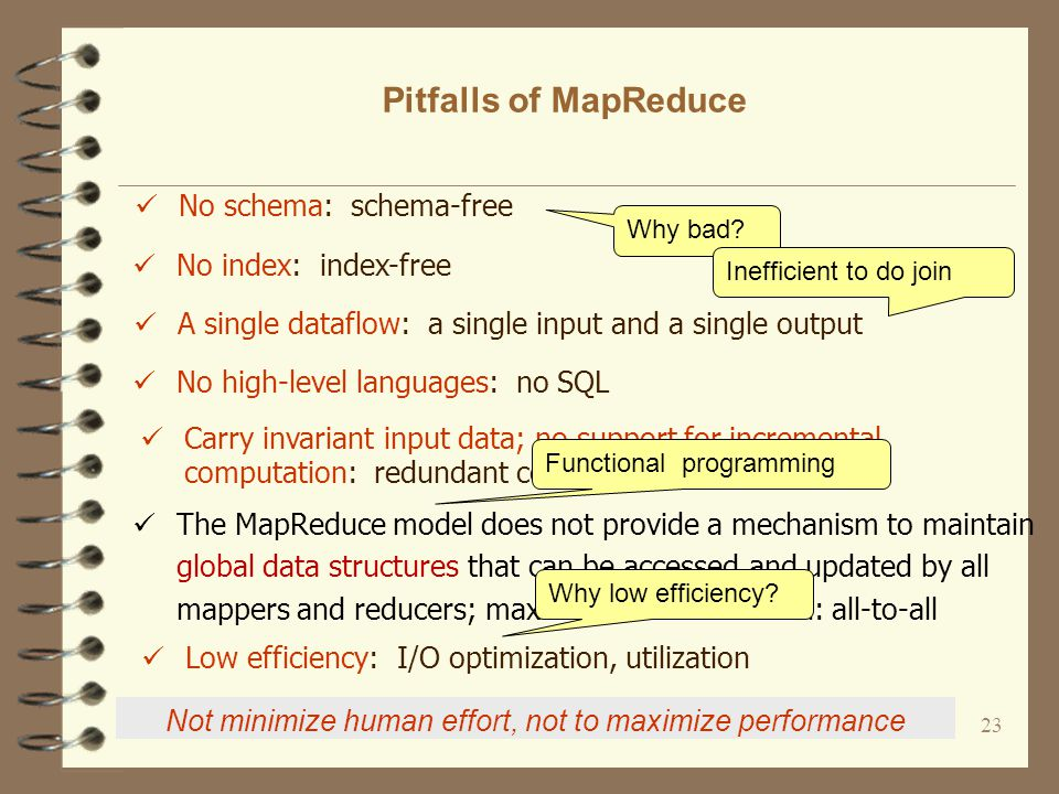 23 Pitfalls of MapReduce No schema: schema-free No index: index-free A single dataflow: a single input and a single output No high-level languages: no SQL Why bad.