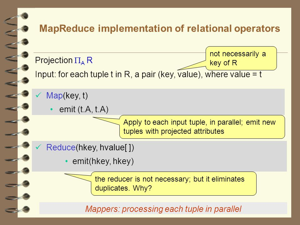 8 MapReduce implementation of relational operators Map(key, t) emit (t.A, t.A) Reduce(hkey, hvalue[ ]) emit(hkey, hkey) Input: for each tuple t in R, a pair (key, value), where value = t not necessarily a key of R Apply to each input tuple, in parallel; emit new tuples with projected attributes the reducer is not necessary; but it eliminates duplicates.