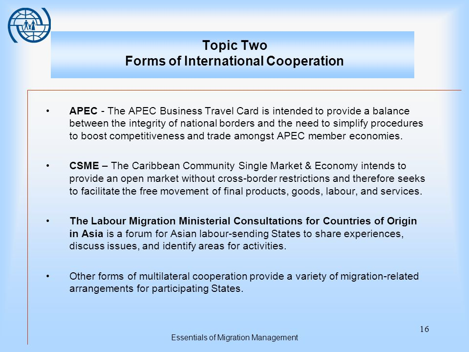 Essentials of Migration Management 16 Topic Two Forms of International Cooperation APEC - The APEC Business Travel Card is intended to provide a balance between the integrity of national borders and the need to simplify procedures to boost competitiveness and trade amongst APEC member economies.