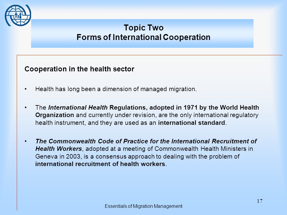 Essentials of Migration Management 17 Topic Two Forms of International Cooperation Cooperation in the health sector Health has long been a dimension of managed migration.