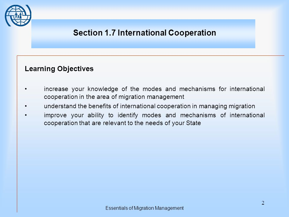 Essentials of Migration Management 2 Section 1.7 International Cooperation Learning Objectives increase your knowledge of the modes and mechanisms for international cooperation in the area of migration management understand the benefits of international cooperation in managing migration improve your ability to identify modes and mechanisms of international cooperation that are relevant to the needs of your State