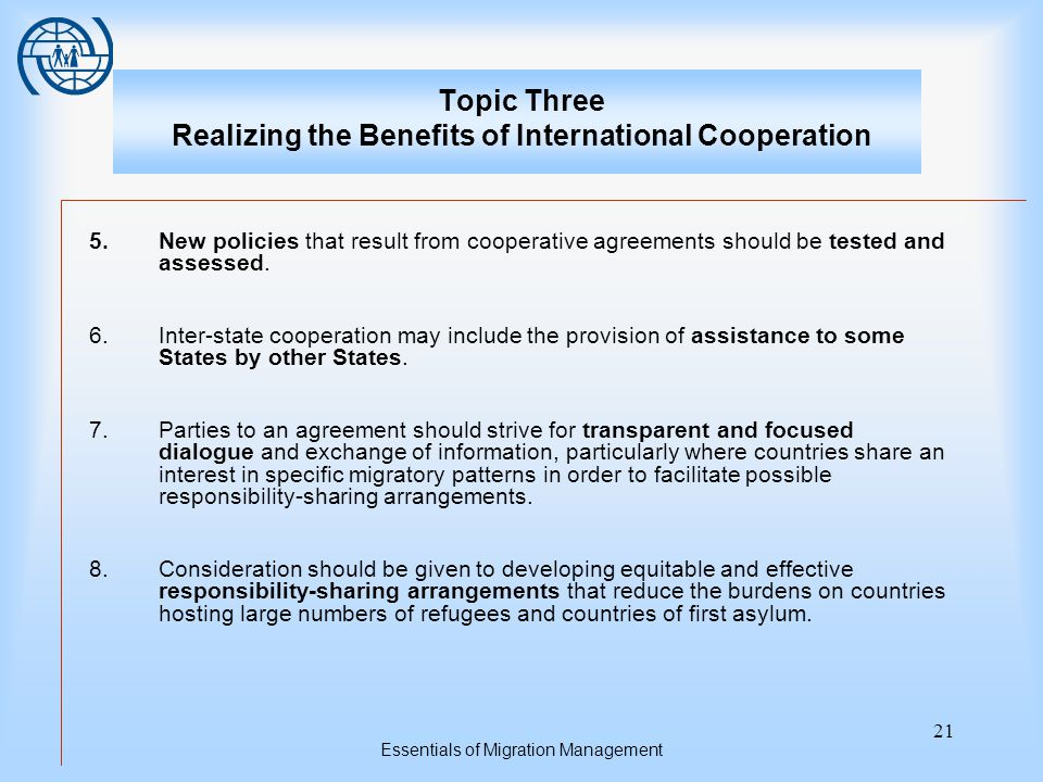 Essentials of Migration Management 21 Topic Three Realizing the Benefits of International Cooperation 5.New policies that result from cooperative agreements should be tested and assessed.