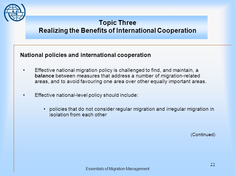 Essentials of Migration Management 22 Topic Three Realizing the Benefits of International Cooperation National policies and international cooperation Effective national migration policy is challenged to find, and maintain, a balance between measures that address a number of migration-related areas, and to avoid favouring one area over other equally important areas.