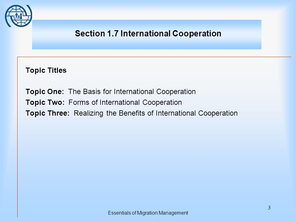 Essentials of Migration Management 3 Section 1.7 International Cooperation Topic Titles Topic One: The Basis for International Cooperation Topic Two: Forms of International Cooperation Topic Three: Realizing the Benefits of International Cooperation